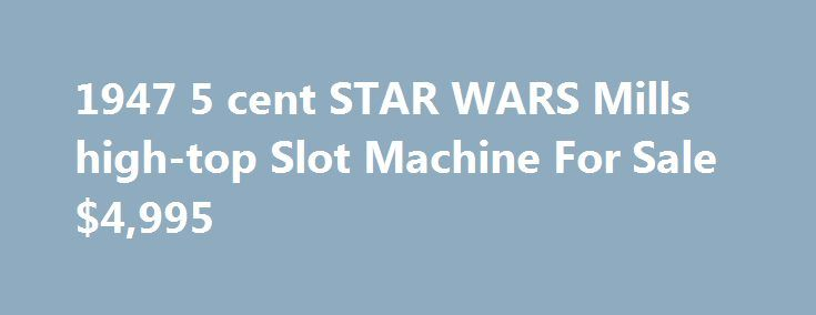 1947 5 cent STAR WARS Mills high-top Slot Machine For Sale $4,995 http://casino4uk.com/2017/08/27/1947-5-cent-star-wars-mills-high-top-slot-machine-for-sale-4995/  1947 5 cent STAR WARS Mills high-top Slot Machine For Sale ,995 by Scott BealeThe post 1947 5 cent STAR WARS Mills high-top Slot Machine For Sale $4,995 appeared first on Casino4uk.com.