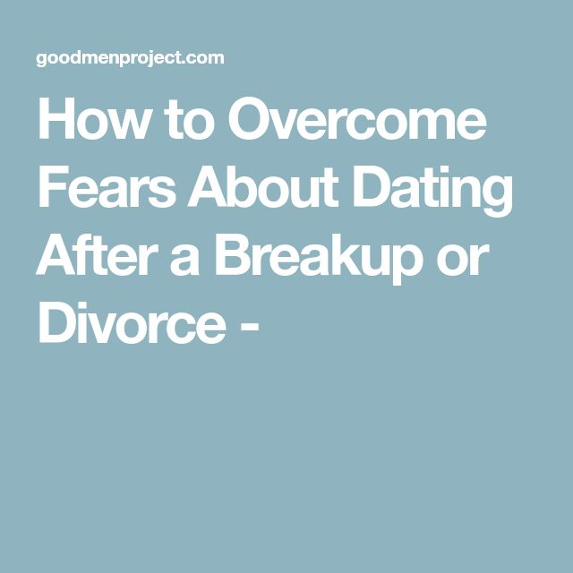 How to Overcome Fears About Dating After a Breakup or Divorce -