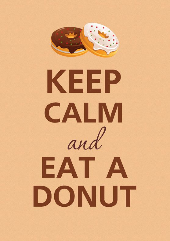 Keep calm and eat a donuts. At certain times this is so me... Lol