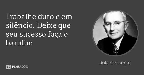 Trabalhe duro e em silêncio. Deixe que seu sucesso faça o barulho — Dale Carnegie