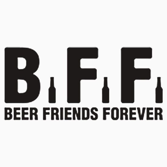 BFF. BEER FRIENDS FOREVER. THIS DESIGN AVAILABLE ON T-SHIRT, PHONE CASE, MUG, AND 20 OTHER PRODUCTS. CHECK THEM OUT.