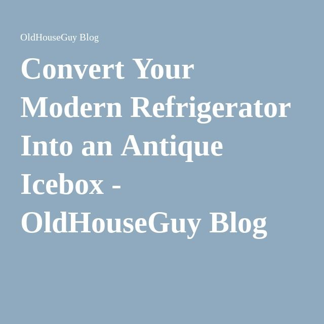 Convert Your Modern Refrigerator Into an Antique Icebox - OldHouseGuy Blog