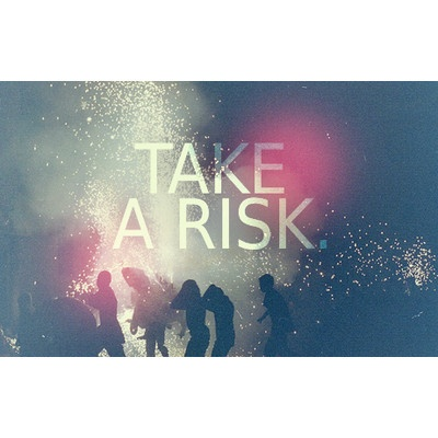 live while you can, take risks and never look back