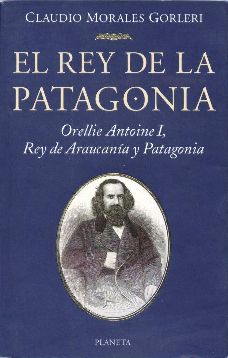 El Rey de la Patagonia. Orellie Antoine I, rey de la Araucanía y Patagonia.  Claudio Morales Gorleri