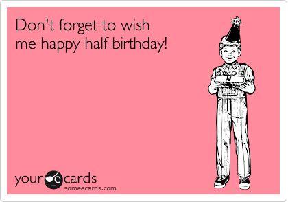 Funny Birthday Ecard: Don't forget to wish me happy half birthday!