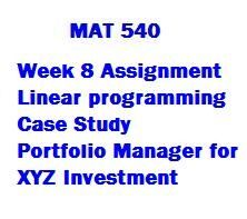 MAT 540 Week 8 Assignment 1, Linear Programming Case Study, Portfolio Manager for XYZ Investment It will be a problem with at least three (3) constraints and at least two (2) decision variables. The problem will be bounded and feasible. It will also have a single optimum solution (in other words, it won't have alternate optimal solutions). The problem will also include a component that involves sensitivity analysis and the use of the shadow price.