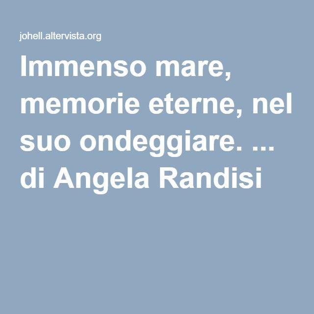 Immenso mare, memorie eterne, nel suo ondeggiare. ... di Angela Randisi