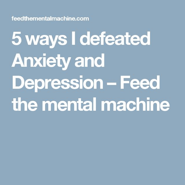 5 ways I defeated Anxiety and Depression – Feed the mental machine