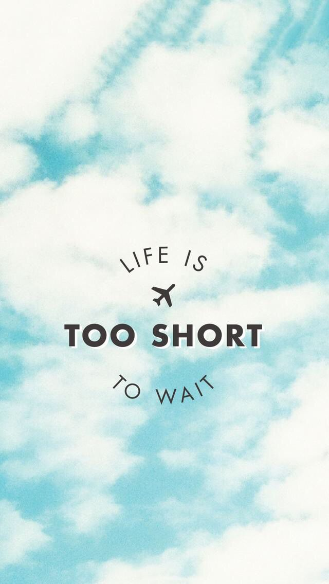 La vida es demasiado corta para esperar.
