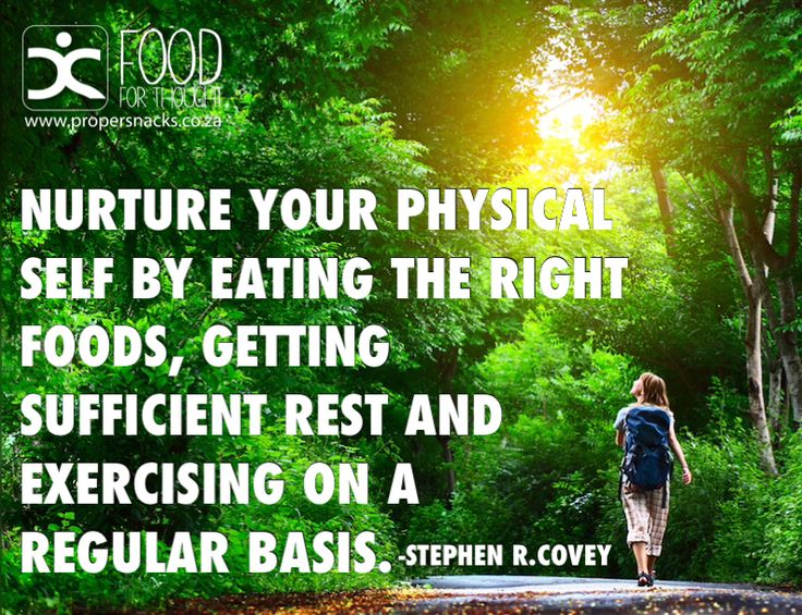 Nurture your physical self by eating the right foods, getting sufficient rest and exercising on a regular basis.