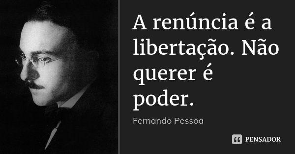 A renúncia é a libertação. Não querer é poder. — Fernando Pessoa