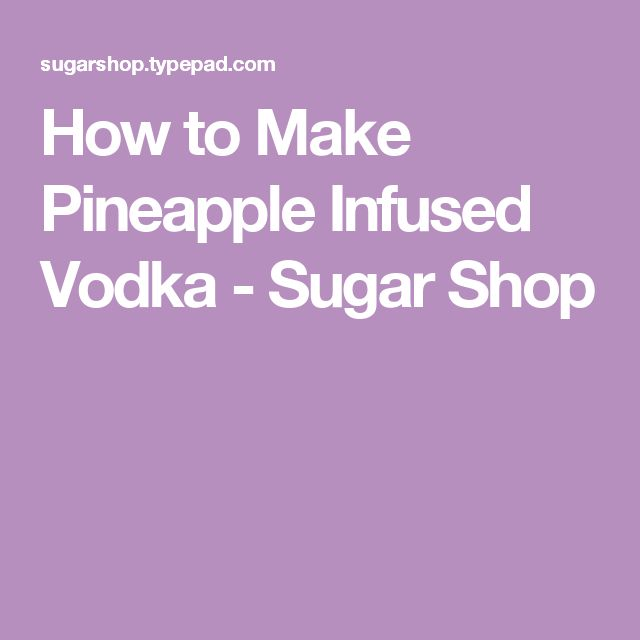 How to Make Pineapple Infused Vodka - Sugar Shop