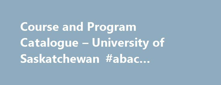 Course and Program Catalogue – University of Saskatchewan #abac #nursing #program http://canada.nef2.com/course-and-program-catalogue-university-of-saskatchewan-abac-nursing-program/  # Non-Degree Certificates Important Information and Terms of Use Formerly known as the University Calendar, the University Catalogue is an online document that includes the Course and Program Catalogue, Academic Calendar, tuition and fee information, registration and admissions policies, and other information…
