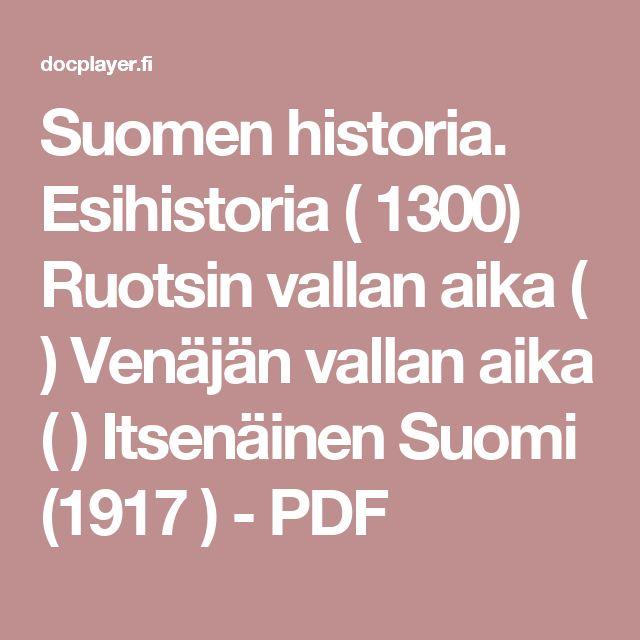 Suomen historia. Esihistoria ( 1300) Ruotsin vallan aika ( ) Venäjän vallan aika ( ) Itsenäinen Suomi (1917 ) - PDF
