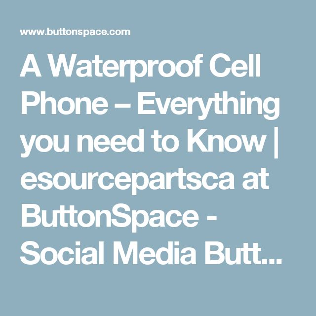 A Waterproof Cell Phone – Everything you need to Know | esourcepartsca at ButtonSpace - Social Media Buttons | Social Network Buttons | Share Buttons