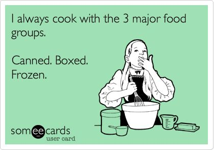 I always cook with the 3 major food groups. Canned. Boxed. Frozen.: Food Group, Truth, College Girl, Ecards, Its