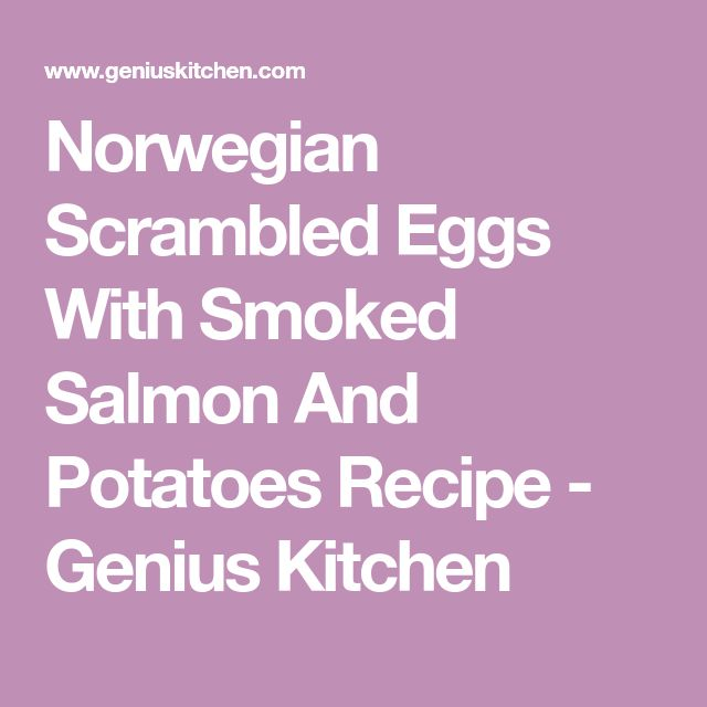 Norwegian Scrambled Eggs With Smoked Salmon And Potatoes Recipe - Genius Kitchen. Switch potatoes with sweet potatoes to make this lower glycemic.