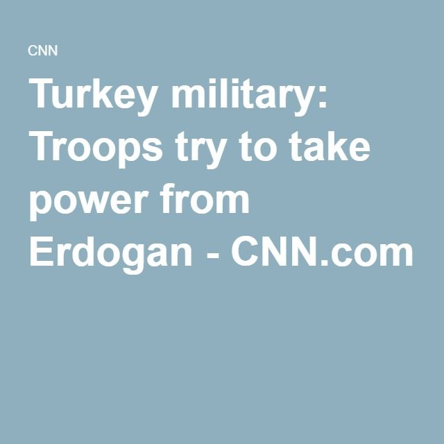 Turkey military: Troops try to take power from Erdogan - CNN.com