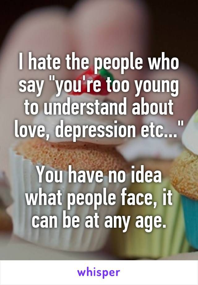 "I hate the people who say ""you're too young to understand about love, depression…"