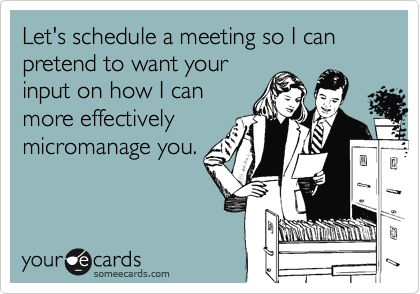 Let's schedule a meeting so I can pretend to want your input on how I can more effectively micromanage you.