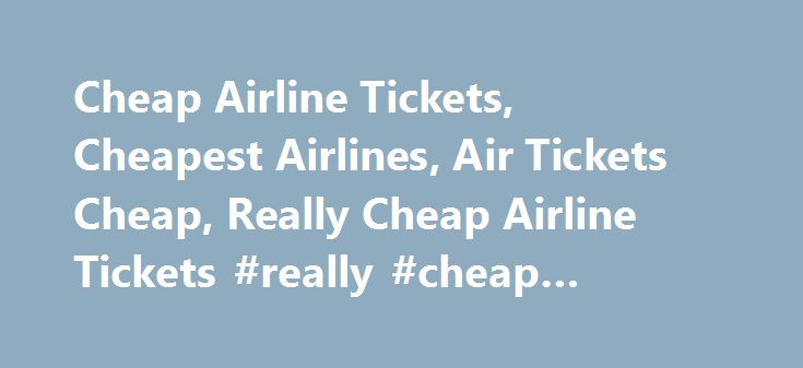 Cheap Airline Tickets, Cheapest Airlines, Air Tickets Cheap, Really Cheap Airline Tickets #really #cheap #airline #tickets http://entertainment.remmont.com/cheap-airline-tickets-cheapest-airlines-air-tickets-cheap-really-cheap-airline-tickets-really-cheap-airline-tickets-3/  #really cheap airline tickets # Really Cheap Airline Tickets `Where to search for really cheap airline tickets` is the main buzz these days, given the…