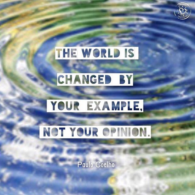 The #world is changed by your example, not your opinion. Paulo Coelho   The ripple effect of even the simplest act of thoughtfulness is often profound, sometimes unexpectedly life-changing and always, always more powerful than you think. Lead by example.