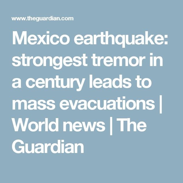 Mexico earthquake: strongest tremor in a century leads to mass evacuations | World news | The Guardian