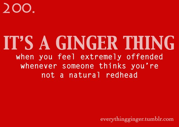 It's a ginger thing # 200: When you feel extremely offended whenever someone things you're not a natural redhead.  Redhead problems, Ginger problems, Red hair