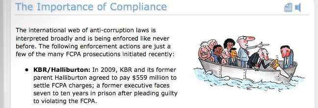 Foreign Corrupt Practices Act: This interactive course features indepth information on the Foreign Corupt Practices Act that was ennacted 1977. It discusses how and why the FCPA was created, as well as who it benefits. Through this course, takers will gain a simple and understandable explaination of the Foreign Corrupt Practices Act and Global Anti-Corruption measures.