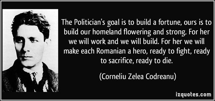 The Politician's goal is to build a fortune, ours is to build our homeland flowering and strong. For her we will work and we will build. For her we will make each Romanian a hero, ready to fight, ready to sacrifice, ready to die. (Corneliu Zelea Codreanu) #quotes #quote #quotations #CorneliuZeleaCodreanu