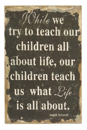 While we try to teach our children about life, our children teach us what life is all about.
