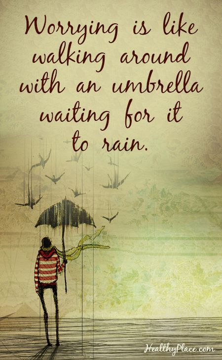 Quote on anxiety:  Worrying is like walking around with an umbrella waiting for it to rain. www.HealthyPlace.com