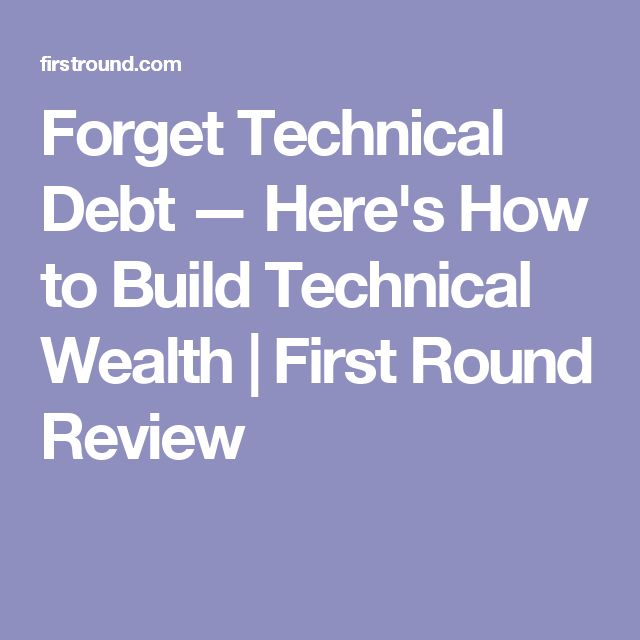 Forget Technical Debt — Here's How to Build Technical Wealth   First Round Review