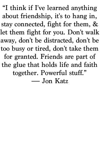 """Friends are part of the glue that holds life and faith together. Powerful stuff"" -Jon Katz"