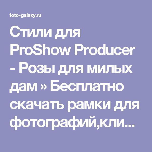 Стили для ProShow Producer - Розы для милых дам » Бесплатно скачать рамки для фотографий,клипарт,шрифты,шаблоны для Photoshop,костюмы,рамки для фотошопа,обои,фоторамки,DVD обложки,футажи,свадебные футажи,детские футажи,школьные футажи,видеоредакторы,видеоуроки,скрап-наборы