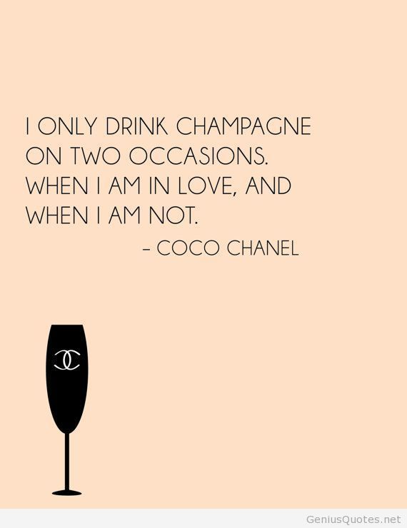 """I only drink champagne on two occasions. When I am in love, and when I am not."" - Coco Chanel"