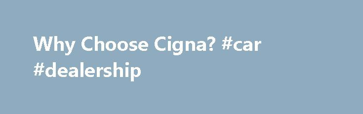 Why Choose Cigna? #car #dealership http://netherlands.remmont.com/why-choose-cigna-car-dealership/  #affordable dental insurance # Why Choose Cigna? Cigna s Individual and Family insurance plans are designed to work with your needs. Choose one of our budget-friendly health plans, offering a range of coverage options, quality care and helpful, easy to use tools and services. Cigna health plans offer options to help you save Whether it's our discounted rates to help you save when you visit an…