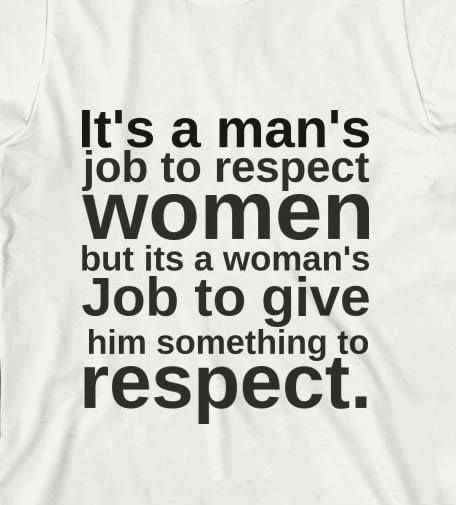 """It's a man's job to respect women but it's the women's job to give him something to respect."" Though, we all still need to respect each other no matter what."