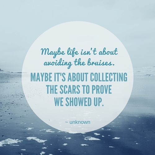 Maybe Life isn't about avoiding the bruises. Maybe it's about collecting the scars to prove we showed up. Life. Quotes.