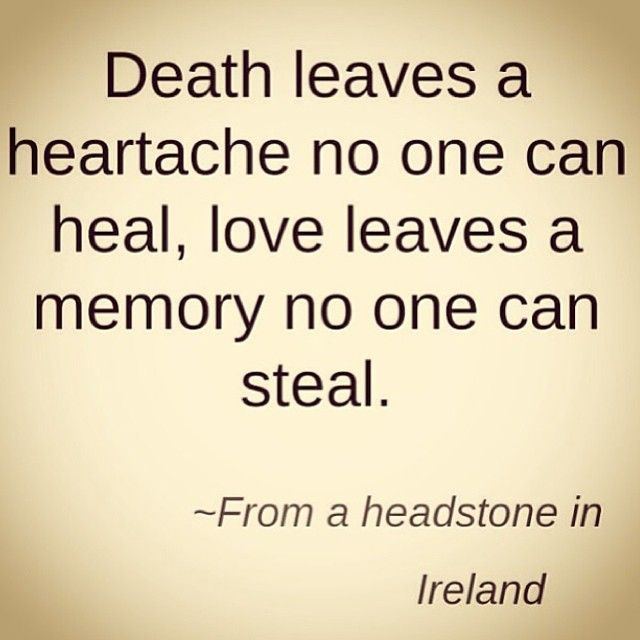 death leaves a heartache no one can heal, love leaves a memory no one can steal. - Irish headstone.