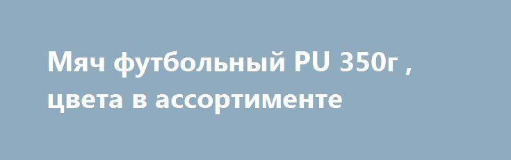 Мяч футбольный PU 350г , цвета в ассортименте http://ozama24.ru/products/26942-myach-futbolnyj-pu-350g-cveta-v-assortimente  Мяч футбольный PU 350г , цвета в ассортименте со скидкой 143 рубля. Подробнее о предложении на странице: http://ozama24.ru/products/26942-myach-futbolnyj-pu-350g-cveta-v-assortimente