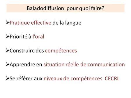 Baladodiffusion: pour quoi faire?  Pratique effective de la langue  Priorité à l'oral  Construire des compétences  Apprendre en situation réelle de.