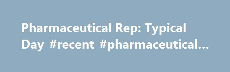 Pharmaceutical Rep: Typical Day #recent #pharmaceutical #news http://pharma.remmont.com/pharmaceutical-rep-typical-day-recent-pharmaceutical-news/  #pharma reps # Pharmaceutical Rep Typical Day Minnye Q. Driver jolts out of a deep sleep at 6am, thanks to the sonic blast of National Public Radio. Stumbling around her duplex to the caws of radio reporter Cokie Roberts, Minnye brews a pot of coffee for her early morning caffeine fix. After a couple of gulps, Minnie luxuriates in the caffeine…