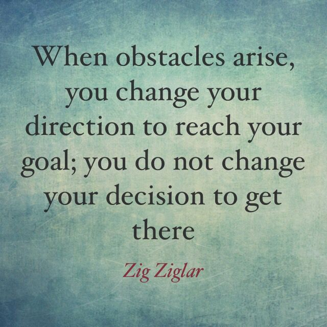"""When obstacles arise, you change your direction to reach your goal; you do not change your decision to get there."" ― Zig Ziglar #quotes"