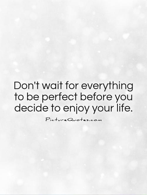Don't wait for everything to be perfect before you decide…