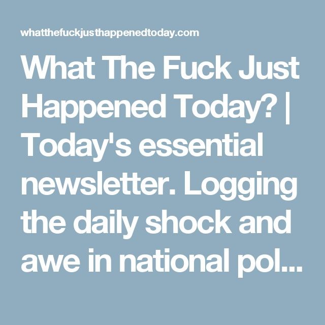 What The Fuck Just Happened Today? | Today's essential newsletter. Logging the daily shock and awe in national politics. Read in moderation.
