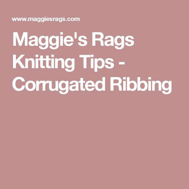 Maggie's Rags Knitting Tips - Corrugated Ribbing