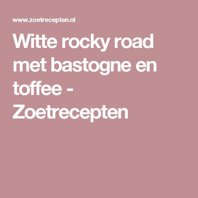 Witte rocky road met bastogne en toffee - Zoetrecepten