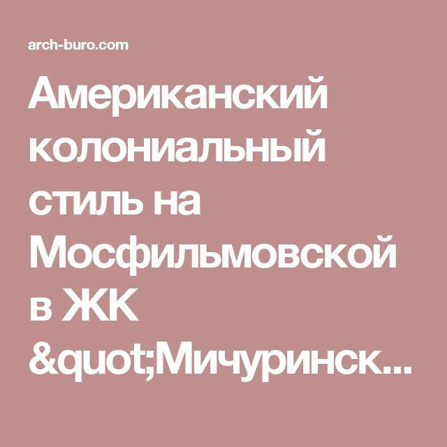 """Американский колониальный стиль на Мосфильмовской в ЖК """"Мичуринский"""""""