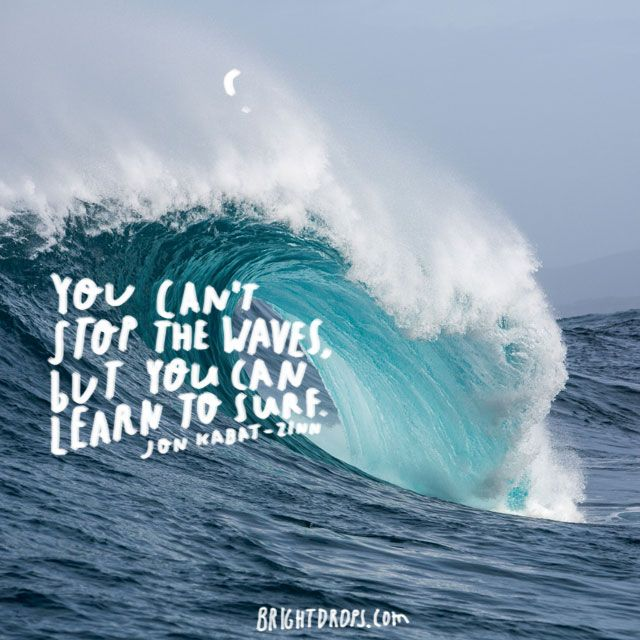 """""""You can't stop the waves, but you can learn to surf."""" ~ Jon Kabat-Zinn"""